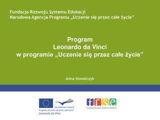 """Program Leonardo da Vinci w programie """"Uczenie się przez całe życie"""" Anna Kowalczyk"""