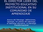 EL DIRECTOR LIDER DEL PROYECTO EDUCATIVO INSTITUCIONAL EN SU COMUNIDAD DE APRENDIZAJE