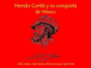 Hernán Cortés y su conquista de  M é xico