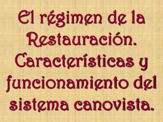 El régimen de la Restauración. Características y funcionamiento del sistema canovista.