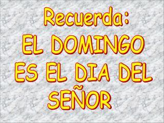 Recuerda: EL DOMINGO ES EL DIA DEL SE OR