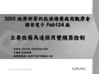 何健忠  vincent_ho@umc 空調組 技術副理 廠務暨擴建工程部/ Fab12A 廠務工程