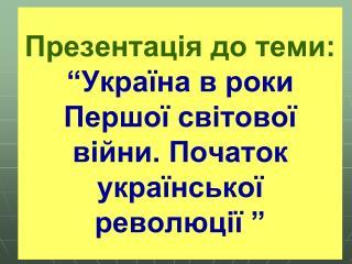 """Презентація до теми: """"Україна в роки Першої світової війни. Початок української революції """""""