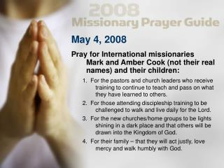 May 4, 2008 Pray for International missionaries  	Mark and Amber Cook (not their real
