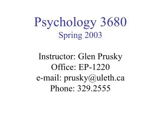 Psychology 3680 Spring 2003 Instructor: Glen Prusky Office: EP-1220 e-mail: prusky@uleth