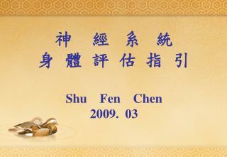 神    經   系   統 身  體  評  估  指  引 Shu    Fen    Chen 2009.  03