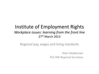 Institute of Employment Rights Workplace issues: learning from the front line 27 th  March 2013