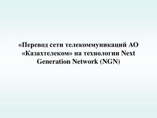 «Перевод сети телекоммуникаций АО «Казахтелеком» на технологии  Next Generation Network (NGN)