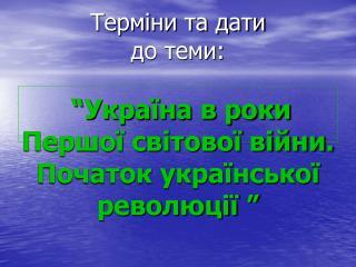 """Терміни та дати до теми: """"Україна в роки Першої світової війни. Початок української революції """""""