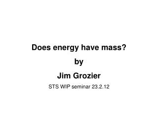Does energy have mass? by  Jim Grozier STS WIP seminar 23.2.12