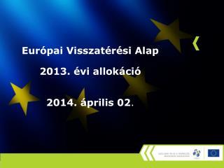 Európai Visszatérési Alap 2013. évi allokáció 2014. április 02 .