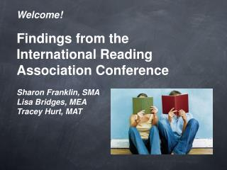 Welcome! Findings from the International Reading Association Conference Sharon Franklin, SMA