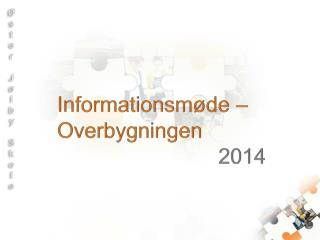 Informationsmøde – Overbygningen 2014