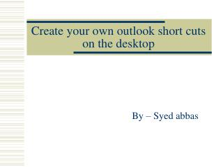 Create your own outlook short cuts on the desktop