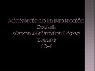 Ministerio de la protección Social. Mayra  A lejandra  López Crespo 10-4