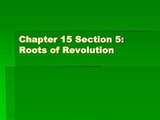 Chapter 15 Section 5: Roots of Revolution