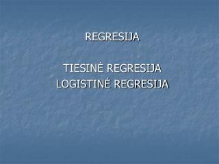REGRESIJA TIESINĖ REGRESIJA LOGISTINĖ REGRESIJA