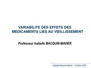 VARIABILITE DES EFFETS DES MEDICAMENTS LIES AU VIEILLISSEMENT Professeur Isabelle MACQUIN-MAVIER