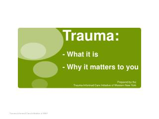Trauma:  - What it is - Why it matters to you