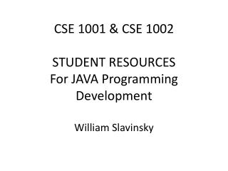 CSE 1001  CSE 1002  STUDENT RESOURCES For JAVA Programming Development  William Slavinsky