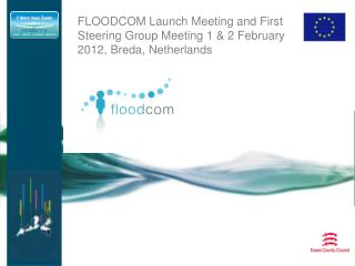 FLOODCOM Launch Meeting and First Steering Group Meeting 1 & 2 February 2012, Breda, Netherlands