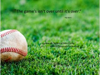 """ The game's isn't over until it's  over ."" Yogi Berra"