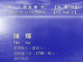 〈 春     日  遊 海  會   寺 〉     【 海   會   寺 】 〈Tshun ji̍t  i û  h á i huē sī〉   【h á i  huē  sī】