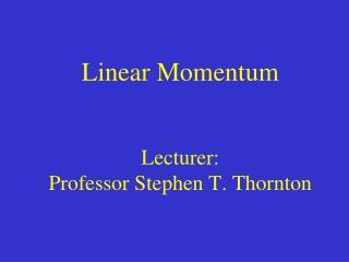 Linear Momentum Lecturer:  Professor Stephen T. Thornton