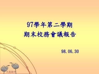 97 學年第二學期 期末校務會議報告 98.06.30