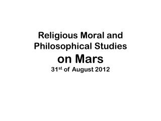 Religious Moral and  Philosophical Studies on Mars 31 st  of August 2012