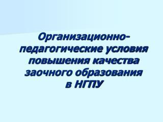 Организационно-педагогические условия повышения качества заочного образования        в НГПУ