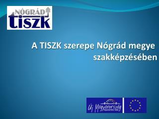 A TISZK szerepe Nógrád megye  szakképzésében