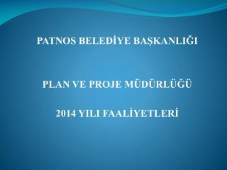 PATNOS BELEDİYE BAŞKANLIĞI PLAN VE PROJE MÜDÜRLÜĞÜ 2014 YILI FAALİYETLERİ