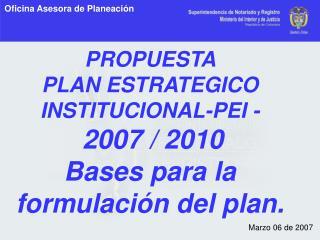 PROPUESTA  PLAN ESTRATEGICO INSTITUCIONAL-PEI - 2007 / 2010 Bases para la formulación del plan.