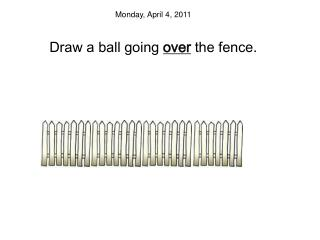 Monday, April 4, 2011 Draw a ball going  over  the fence .