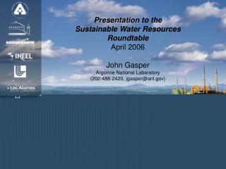 Presentation to the  Sustainable Water Resources Roundtable  April 2006 John Gasper