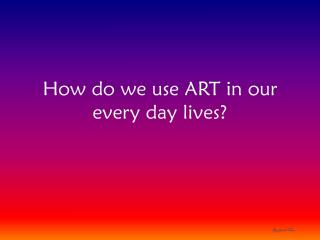 How do we use ART in our every day lives?