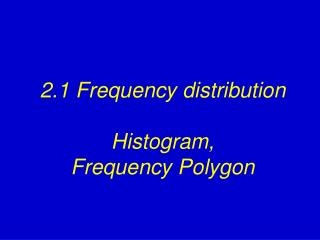 2.1 Frequency distribution Histogram,  Frequency Polygon