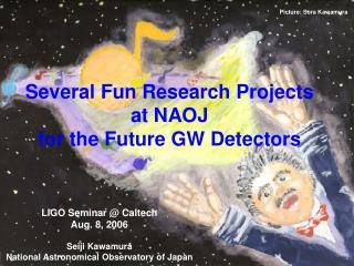Several Fun Research Projects at NAOJ for the Future GW Detectors