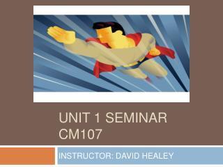UNIT 1 SEMINAR CM107