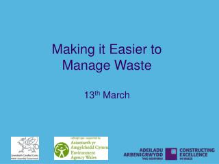 Making it Easier to  Manage Waste 13 th  March
