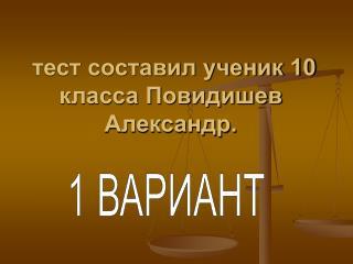 тест составил ученик 10 класса Повидишев Александр.