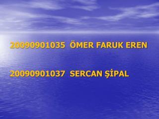 20090901035  ÖMER  FARUK EREN  20090901037  SERCAN  ŞİPAL