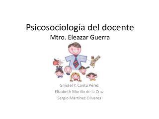Psicosociología del docente Mtro. Eleazar Guerra