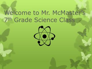 Welcome to Mr. McMaster's  7 th  Grade Science Class