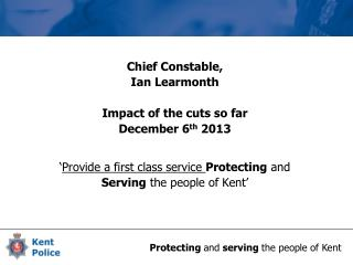 Chief Constable,  Ian Learmonth Impact of the cuts so far December 6 th  2013