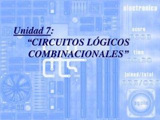 """Unidad 7 : """" CIRCUITOS LÓGICOS COMBINACIONALES """""""