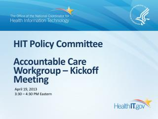 HIT Policy Committee Accountable Care Workgroup – Kickoff Meeting