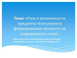 Тема:  «Роль и возможности предмета технологии в формировании личности на современном этапе»