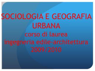 SOCIOLOGIA E GEOGRAFIA URBANA corso di laurea  ingegneria edile-architettura 2009/2010